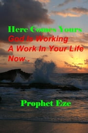 Here Comes Yours - God Is Working A Work In Your Life Now. ebook by Prophet Eze