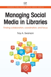 Managing Social Media in Libraries - Finding Collaboration, Coordination, and Focus ebook by Troy Swanson
