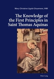 The Knowledge of the First Principles in Saint Thomas Aquinas ebook by Mary Christine Ugobi-Onyemere