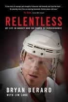 Relentless - My Life in Hockey and the Power of Perseverance ebook by Bryan Berard, Jim Lang