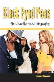Black Eyed Peas: An Unauthorized Biography ebook by Jake Brown