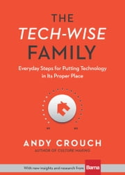 The Tech-Wise Family - Everyday Steps for Putting Technology in Its Proper Place ebook by Kobo.Web.Store.Products.Fields.ContributorFieldViewModel