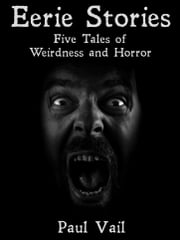 Eerie Stories: Five Tales of Weirdness and Horror ebook by Paul Vail