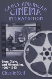 Early American Cinema in Transition: Story, Style, and Filmmaking, 1907-1913 ebook by Keil, Charlie