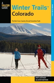 Winter Trails™ Colorado - The Best Cross-Country Ski and Snowshoe Trails ebook by Andy Lightbody,Kathy Mattoon