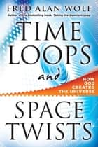 Time Loops and Space Twists: How God Created the Universe - How God Created the Universe ebook by Fred Alan Wolf