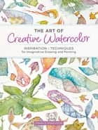 The Art of Creative Watercolor - Inspiration and Techniques for Imaginative Drawing and Painting ebook by Danielle Donaldson