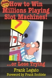 How to Win Millions Playing Slot Machines! - ...Or Lose Trying ebook by Frank Legato