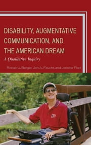 Disability, Augmentative Communication, and the American Dream - A Qualitative Inquiry ebook by Ronald J. Berger,Jon A. Feucht,Jennifer Flad