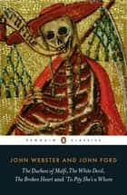 The Duchess of Malfi, The White Devil, The Broken Heart and 'Tis Pity She's a Whore - with The White Devil, The Broken Heart and 'Tis Pity She's a Whore ebook by John Webster, John Webster, John Ford,...
