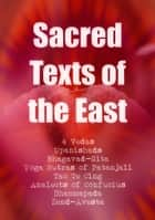 Sacred Texts of the East: All 4 Vedas, Bhagavad-Gita, The Yoga Sutras of Patanjali, Tao Te Ching, Analects of Confucius, Dhammapada, Zend-Avesta ebook by Vedas,Upanishads,Patanjali