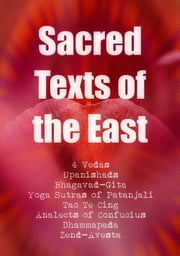 Sacred Texts of the East: All 4 Vedas, Bhagavad-Gita, The Yoga Sutras of Patanjali, Tao Te Ching, Analects of Confucius, Dhammapada, Zend-Avesta - The Ultimate Library, Part 2 ebook by Vedas,Upanishads,Patanjali