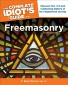 The Complete Idiot's Guide to Freemasonry, 2nd Edition - Discover the Rich and Fascinating History of This Mysterious Society ebook by S. Brent Morris PhD, 33°