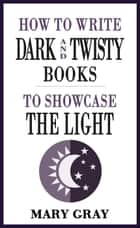 How To Write Dark and Twisty Books to Showcase the Light ebook by Mary Gray