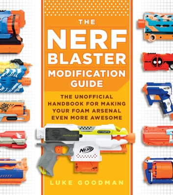 The Nerf Blaster Modification Guide - The Unofficial Handbook for Making Your Foam Arsenal Even More Awesome ebook by Luke Goodman