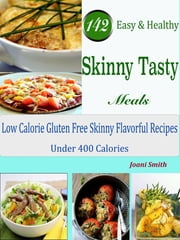 142 Easy & Healthy Skinny Tasty Meals - Low Calorie Gluten Free Skinny Flavorful Recipes Under 400 Calories ebook by Joani Smith