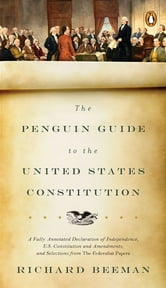 The Penguin Guide to the United States Constitution - A Fully Annotated Declaration of Independence, U.S. Constitution and Amendments, and Selections from The Federalist Papers ebook by Richard Beeman