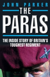 The Paras - The Inside Story of Britain's Toughest Regiment ebook by John Parker