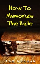 How To Memorize Bible Verses: Memorizing Bible Verses In Minutes ebook by Tom Norman