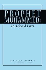 Prophet Mohammed: His Life and Times ebook by Ahmed Omer