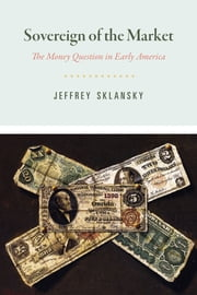 Sovereign of the Market - The Money Question in Early America ebook by Jeffrey Sklansky