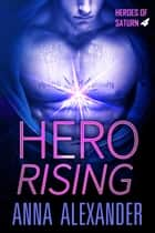 Hero Rising - Heroes of Saturn, #4 ebook by Anna Alexander