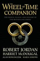 The Wheel of Time Companion - The People, Places, and History of the Bestselling Series ebook by Robert Jordan, Harriet McDougal, Alan Romanczuk,...