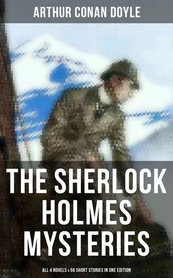 The Sherlock Holmes Mysteries: All 4 novels & 56 Short Stories in One Edition - Including An Intimate Study of Sherlock Holmes by Conan Doyle himself ebook by Arthur Conan Doyle