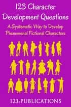 123 Character Development Questions: A systematic way to develop phenomenal fictional characters. eBook por 123 ePublications
