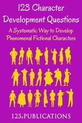 123 Character Development Questions: A systematic way to develop phenomenal fictional characters. ebook by 123 ePublications