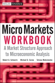 Micro Markets Workbook - A Market Structure Approach to Microeconomic Analysis ebook by Robert A. Schwartz, Michael G. Carew, Tatiana Maksimenko