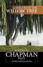 Limbs from the Willow Tree - A Story of One Man's Revival ebook by Robert H. Chapman Psy.D.