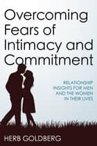 Overcoming Fears of Intimacy and Commitment - Relationship Insights for Men and the Women in Their Lives ebook by Herb Goldberg
