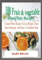 100 FRUIT INFUSED WATER RECIPES ebook by MISS MARY BRYAN