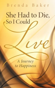 She Had to Die, So I Could Live - A Journey to Happiness ebook by Brenda Baker