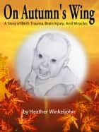 On Autumn's Wing, A Story of Birth Trauma, Brain Injury and Miracles. ebook by Heather Winkeljohn