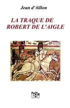 La traque de Robert de L'Aigle ebook by Jean d'Aillon