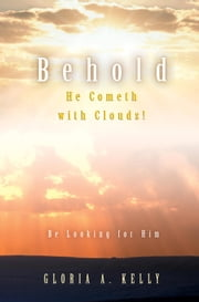 Behold He Cometh With Clouds! - Be Looking for Him ebook by Gloria A. Kelly