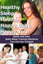 Healthy Sleep Habits, Happy Baby, Happy You! Quick and Easy Baby Sleep Training Solutions You Can Use Tonight! ebook by Mary Dobbins