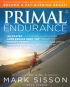 Primal Endurance - Escape chronic cardio and carbohydrate dependency and become a fat burning beast! ebook by Mark Sisson, Brad Kearns