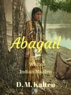 Abagail The White Indian Maiden ebook by D. M. Kalten