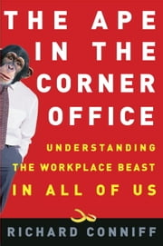 The Ape in the Corner Office - Understanding the Workplace Beast in All of Us ebook by Richard Conniff