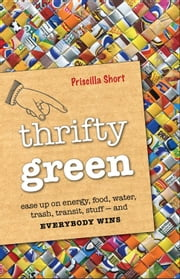 Thrifty Green: Ease Up on Energy Food Water Trash Transit Stuff -- and Everybody Wins ebook by Priscilla Short