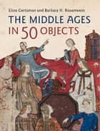 The Middle Ages in 50 Objects ebook by Elina Gertsman, Barbara H. Rosenwein