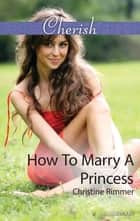 How To Marry A Princess ebook by Christine Rimmer