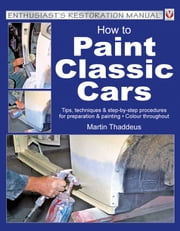How to Paint Classic Cars - Tips, techniques & step-by-step procedures for preparation & painting ebook by Martin Thaddeus