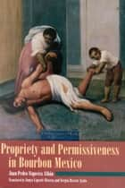 Propriety and Permissiveness in Bourbon Mexico ebook by Juan Pedro Viqueira Alban, Sonya Lipsett-Rivera, Sergio Rivera-Ayala