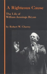 A Righteous Cause - The Life of William Jennings Bryan ebook by Robert W. Cherny