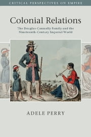Colonial Relations - The Douglas-Connolly Family and the Nineteenth-Century Imperial World ebook by Adele Perry