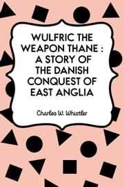 Wulfric the Weapon Thane : A Story of the Danish Conquest of East Anglia ebook by Charles W. Whistler